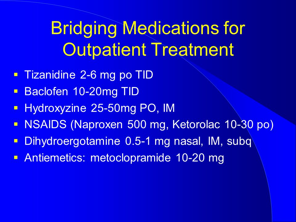 Bridging Medications for Outpatient Treatment  Tizanidine 2-6 mg po TID  Baclofen 10-20mg TID  Hydroxyzine 25-50mg PO, IM  NSAIDS (Naproxen 500 mg, Ketorolac 10-30 po)  Dihydroergotamine 0.5-1 mg nasal, IM, subq  Antiemetics: metoclopramide 10-20 mg