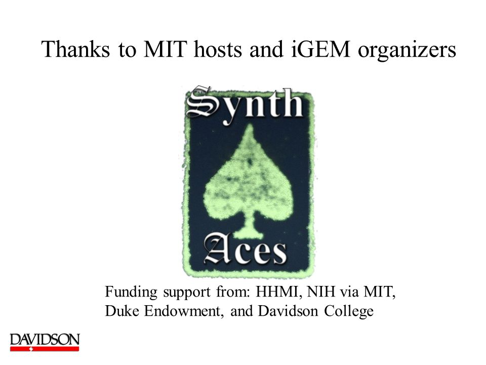 Thanks to MIT hosts and iGEM organizers Funding support from: HHMI, NIH via MIT, Duke Endowment, and Davidson College