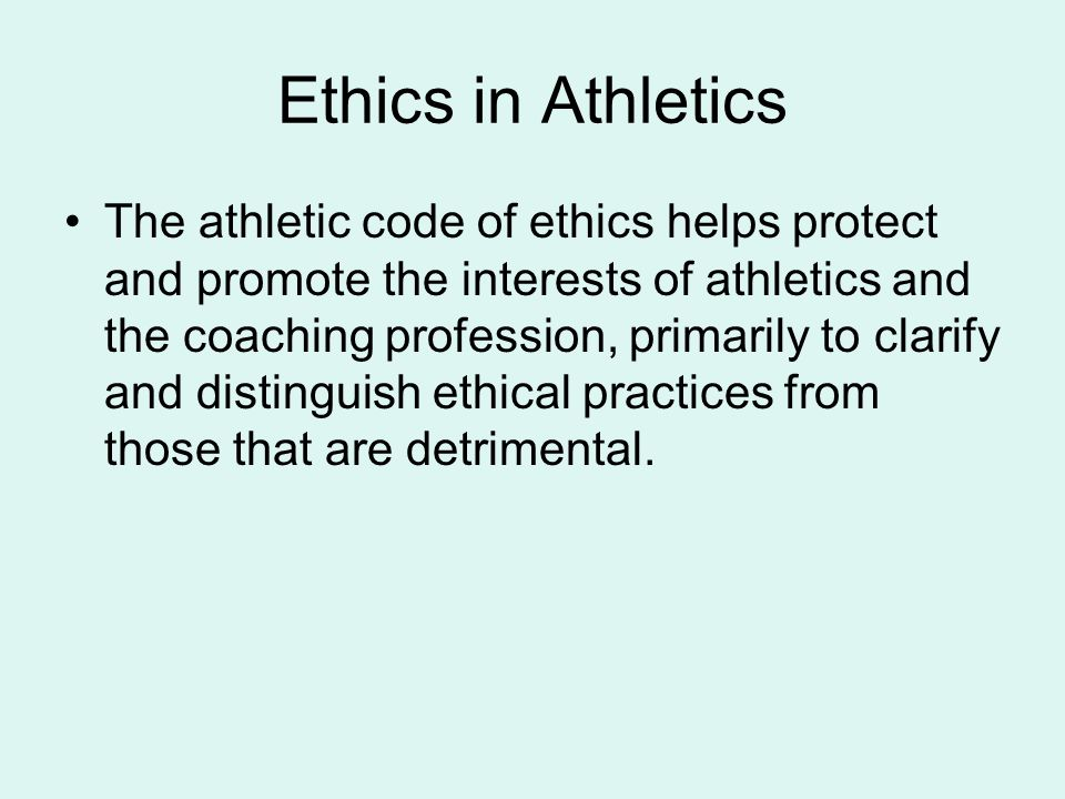 Ethics in Athletics The athletic code of ethics helps protect and promote the interests of athletics and the coaching profession, primarily to clarify and distinguish ethical practices from those that are detrimental.