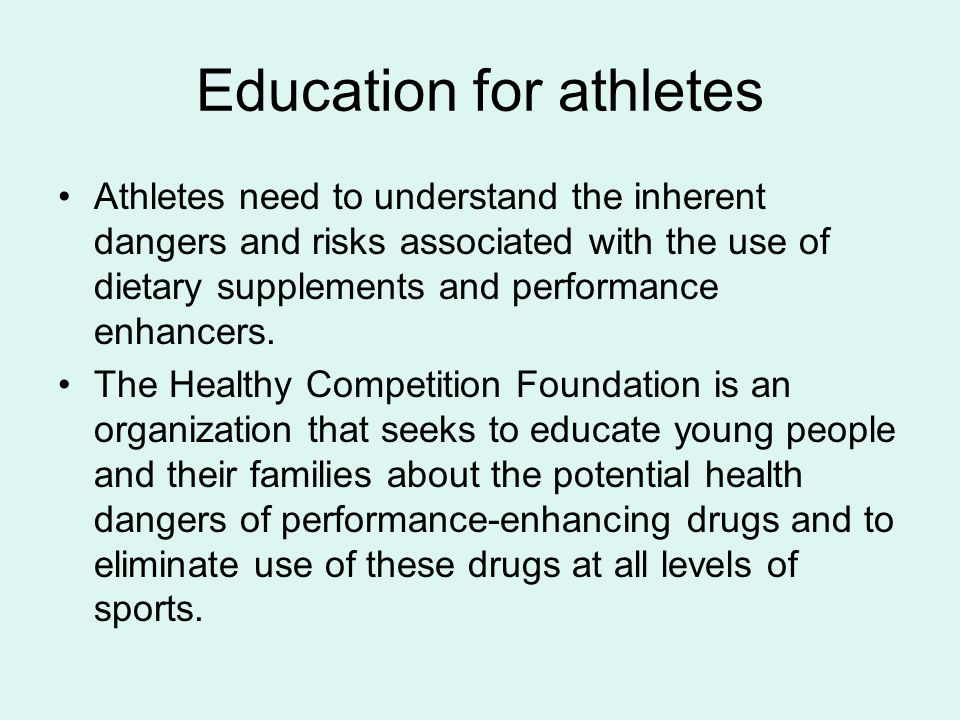 Education for athletes Athletes need to understand the inherent dangers and risks associated with the use of dietary supplements and performance enhancers.