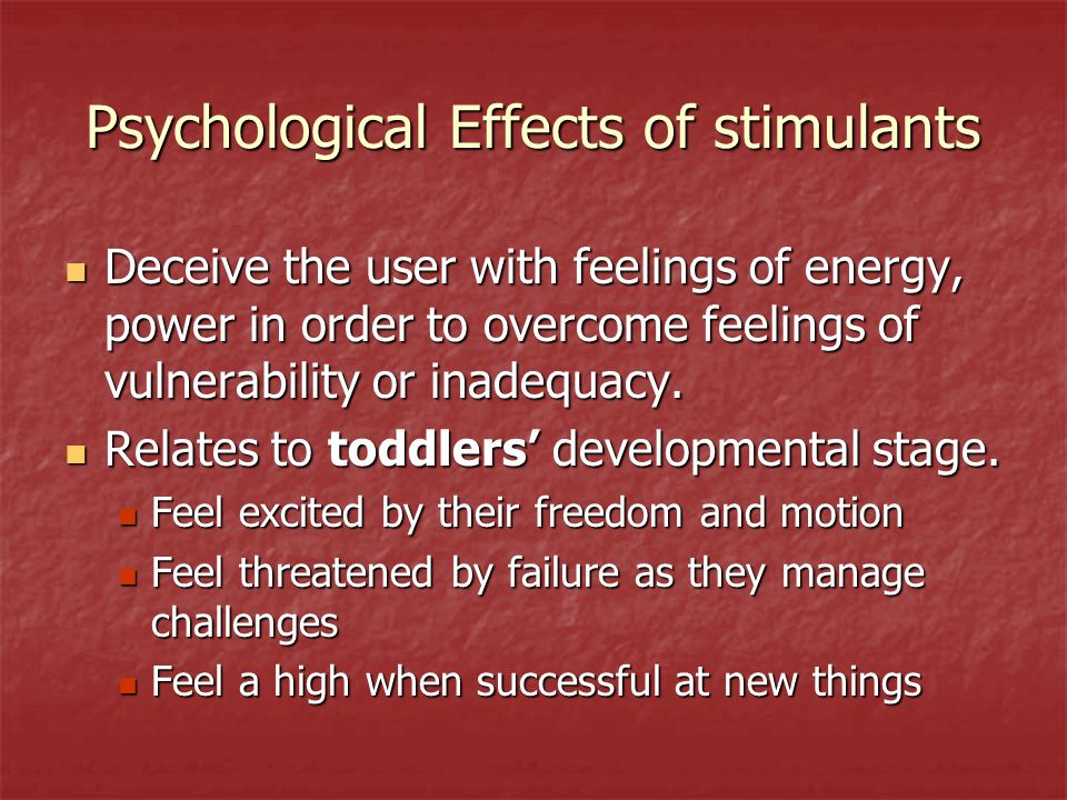 Psychological Effects of stimulants Deceive the user with feelings of energy, power in order to overcome feelings of vulnerability or inadequacy. Dece