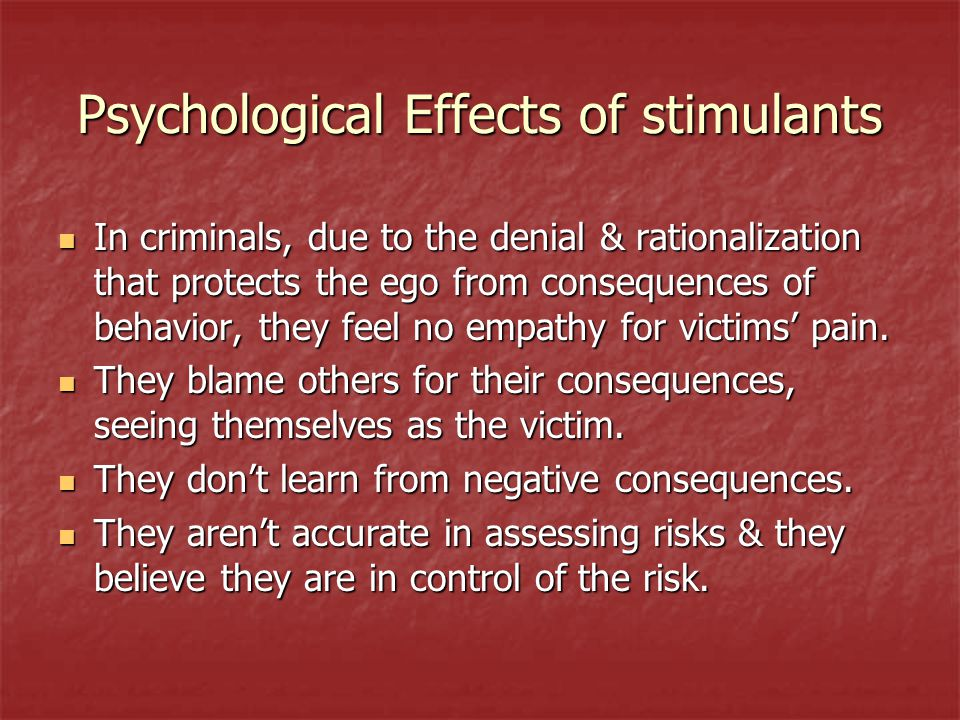 Psychological Effects of stimulants In criminals, due to the denial & rationalization that protects the ego from consequences of behavior, they feel n