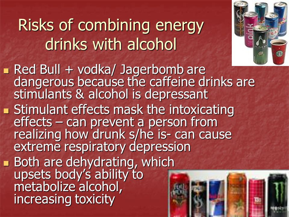 Risks of combining energy drinks with alcohol Red Bull + vodka/ Jagerbomb are dangerous because the caffeine drinks are stimulants & alcohol is depres