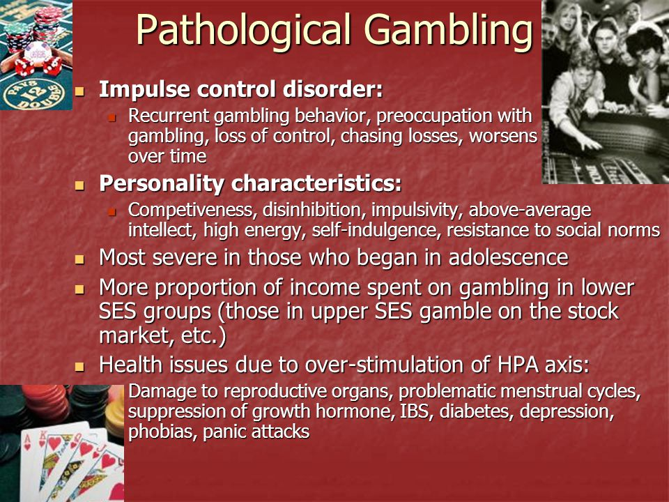 Pathological Gambling Impulse control disorder: Impulse control disorder: Recurrent gambling behavior, preoccupation with gambling, loss of control, c