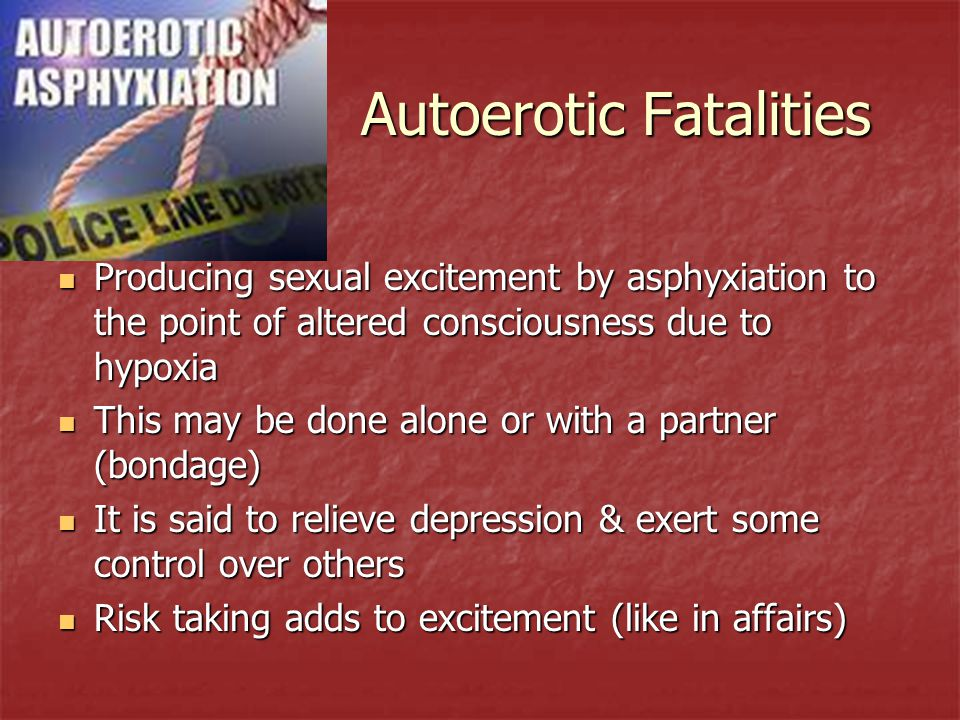 Autoerotic Fatalities Producing sexual excitement by asphyxiation to the point of altered consciousness due to hypoxia Producing sexual excitement by