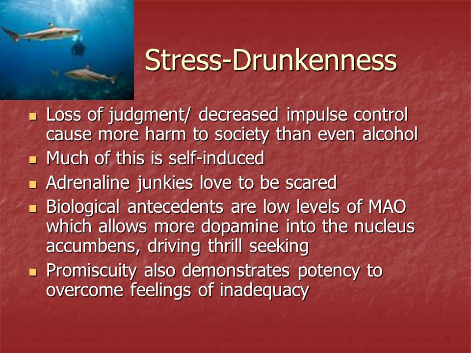 Stress-Drunkenness Loss of judgment/ decreased impulse control cause more harm to society than even alcohol Loss of judgment/ decreased impulse contro
