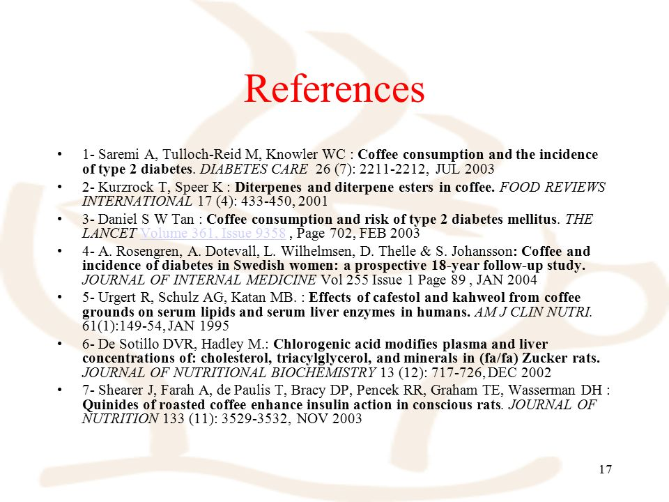 17 References 1- Saremi A, Tulloch-Reid M, Knowler WC : Coffee consumption and the incidence of type 2 diabetes. DIABETES CARE 26 (7): 2211-2212, JUL