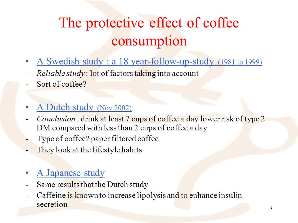 3 The protective effect of coffee consumption A Swedish study : a 18 year-follow-up-study (1981 to 1999) -Reliable study : lot of factors taking into