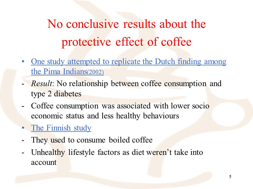 5 No conclusive results about the protective effect of coffee One study attempted to replicate the Dutch finding among the Pima Indians (2002) -Result: No relationship between coffee consumption and type 2 diabetes -Coffee consumption was associated with lower socio economic status and less healthy behaviours The Finnish study -They used to consume boiled coffee -Unhealthy lifestyle factors as diet weren't take into account