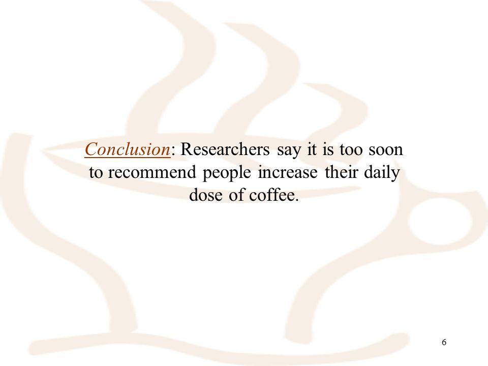 6 Conclusion: Researchers say it is too soon to recommend people increase their daily dose of coffee.