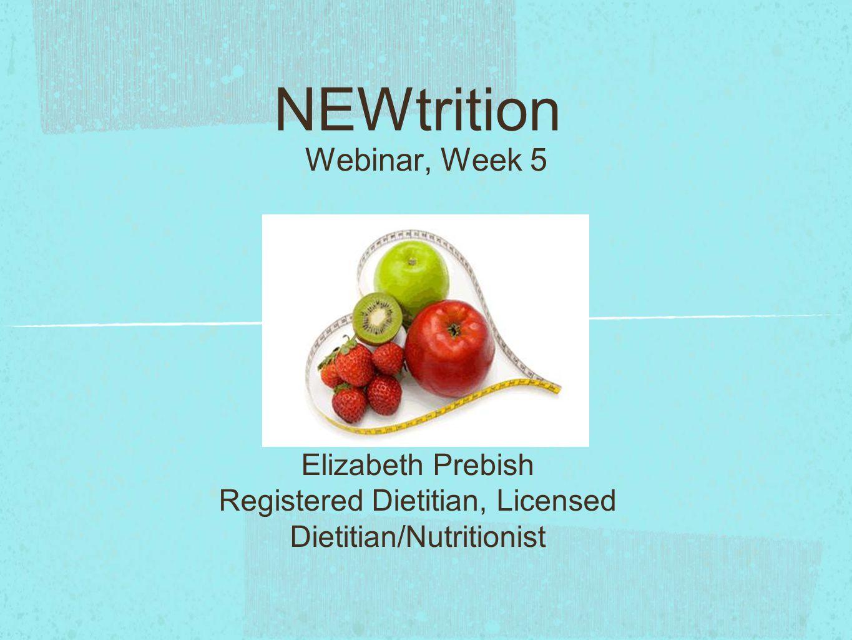 NEWtrition Webinar, Week 5 Elizabeth Prebish Registered Dietitian, Licensed Dietitian/Nutritionist