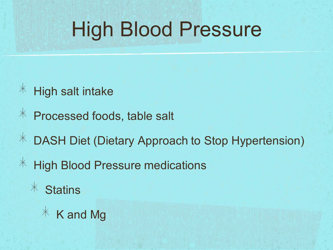 High Blood Pressure High salt intake Processed foods, table salt DASH Diet (Dietary Approach to Stop Hypertension) High Blood Pressure medications Statins K and Mg