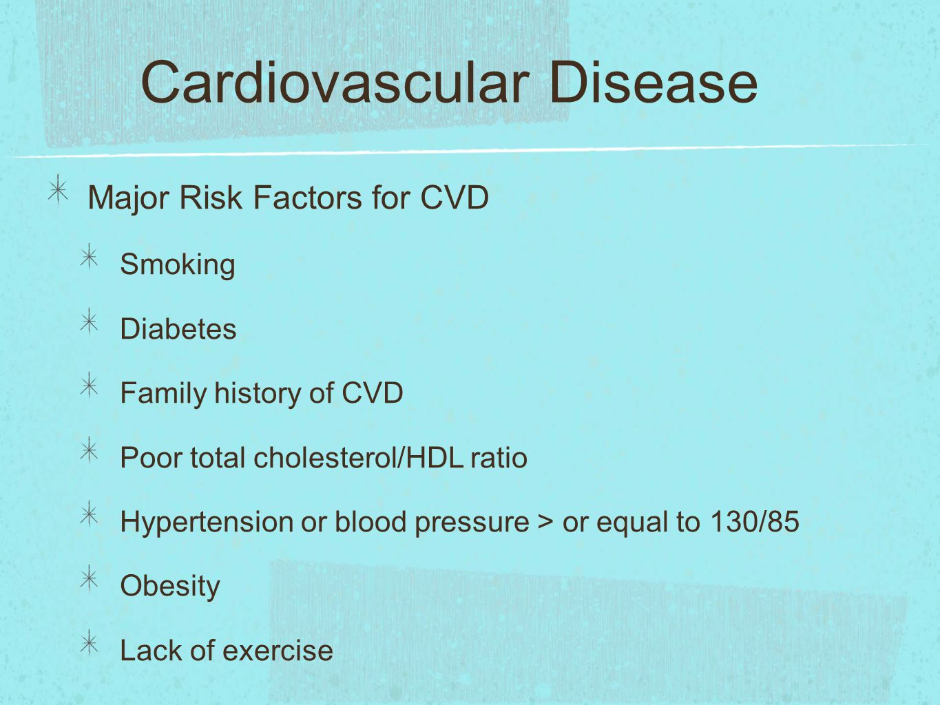 Cardiovascular Disease Major Risk Factors for CVD Smoking Diabetes Family history of CVD Poor total cholesterol/HDL ratio Hypertension or blood pressure > or equal to 130/85 Obesity Lack of exercise