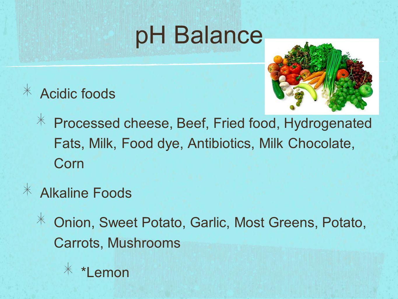 pH Balance Acidic foods Processed cheese, Beef, Fried food, Hydrogenated Fats, Milk, Food dye, Antibiotics, Milk Chocolate, Corn Alkaline Foods Onion, Sweet Potato, Garlic, Most Greens, Potato, Carrots, Mushrooms *Lemon