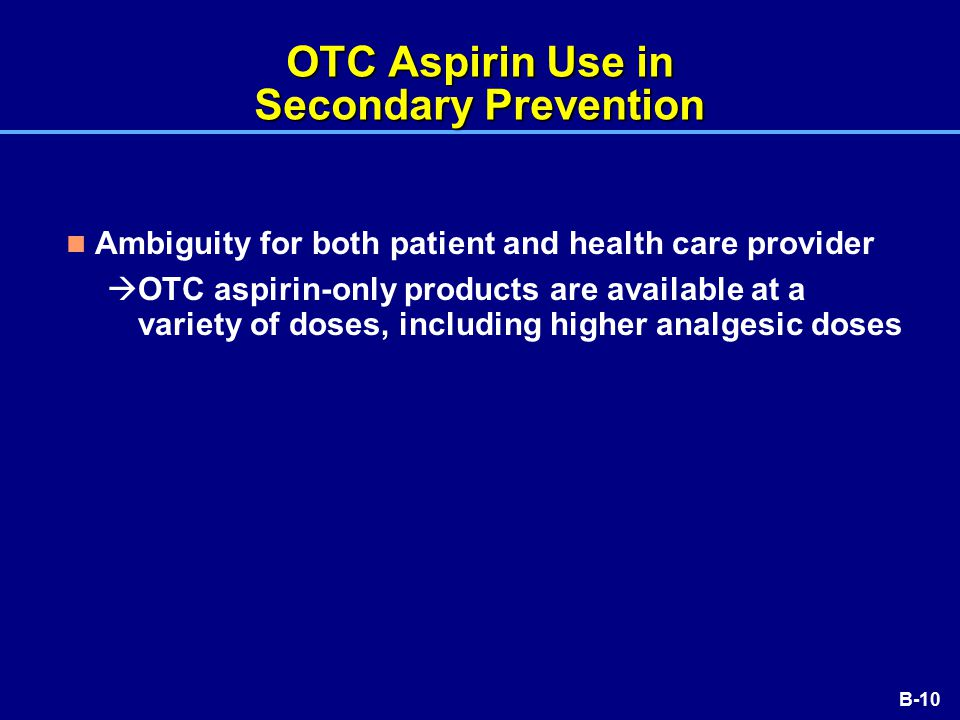 B-10 OTC Aspirin Use in Secondary Prevention Ambiguity for both patient and health care provider  OTC aspirin-only products are available at a variety of doses, including higher analgesic doses