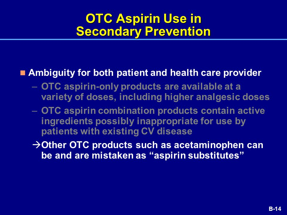 B-14 OTC Aspirin Use in Secondary Prevention Ambiguity for both patient and health care provider –OTC aspirin-only products are available at a variety of doses, including higher analgesic doses –OTC aspirin combination products contain active ingredients possibly inappropriate for use by patients with existing CV disease  Other OTC products such as acetaminophen can be and are mistaken as aspirin substitutes