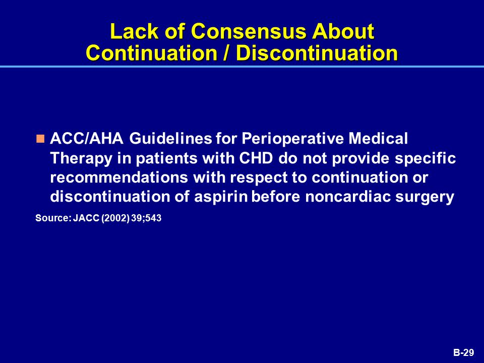 B-29 Lack of Consensus About Continuation / Discontinuation ACC/AHA Guidelines for Perioperative Medical Therapy in patients with CHD do not provide specific recommendations with respect to continuation or discontinuation of aspirin before noncardiac surgery Source: JACC (2002) 39;543