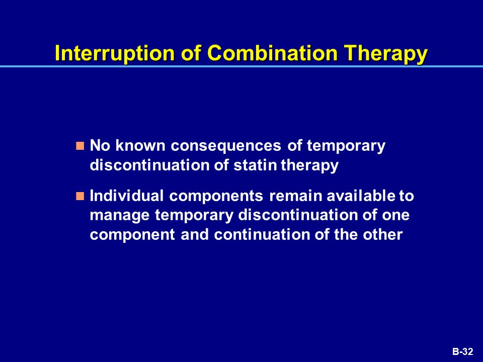B-32 Interruption of Combination Therapy No known consequences of temporary discontinuation of statin therapy Individual components remain available to manage temporary discontinuation of one component and continuation of the other