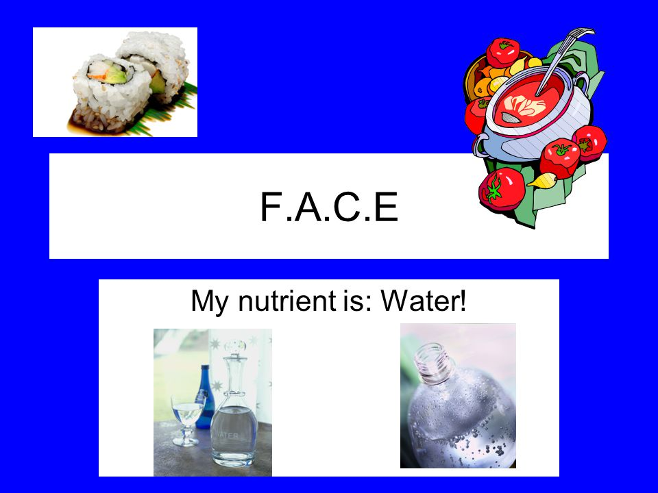 F.A.C.E My nutrient is: Water!