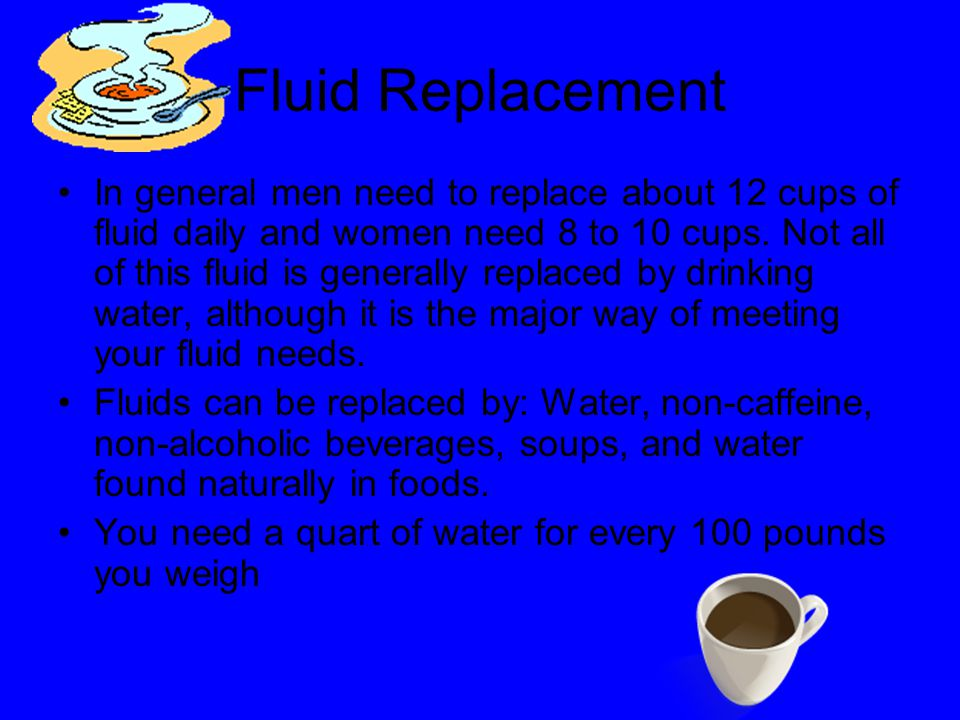 Fluid Replacement In general men need to replace about 12 cups of fluid daily and women need 8 to 10 cups.