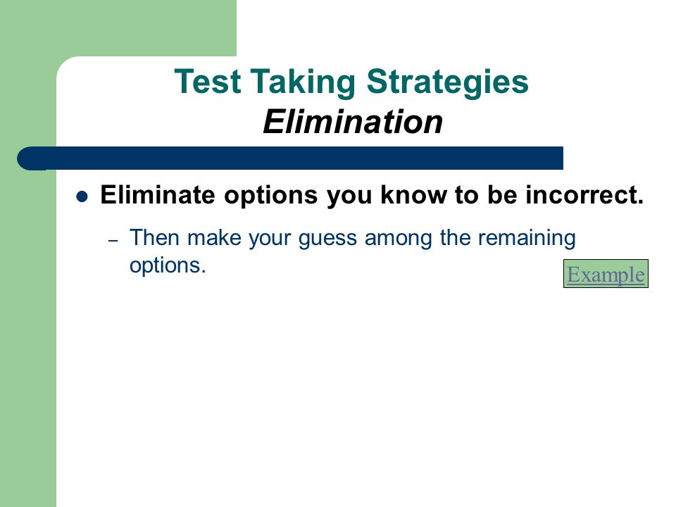 Eliminate options you know to be incorrect. – Then make your guess among the remaining options. Example Test Taking Strategies Elimination
