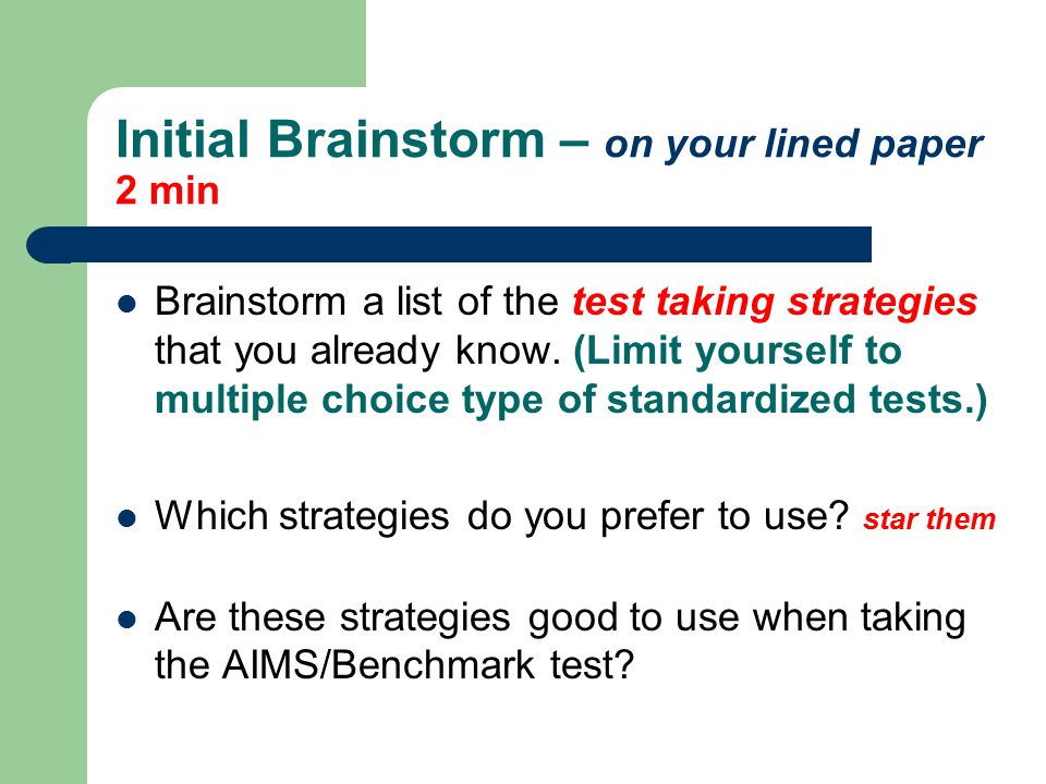 Initial Brainstorm – on your lined paper 2 min Brainstorm a list of the test taking strategies that you already know.