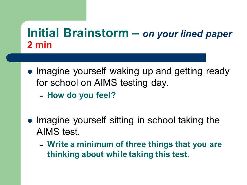 Initial Brainstorm – on your lined paper 2 min Imagine yourself waking up and getting ready for school on AIMS testing day.