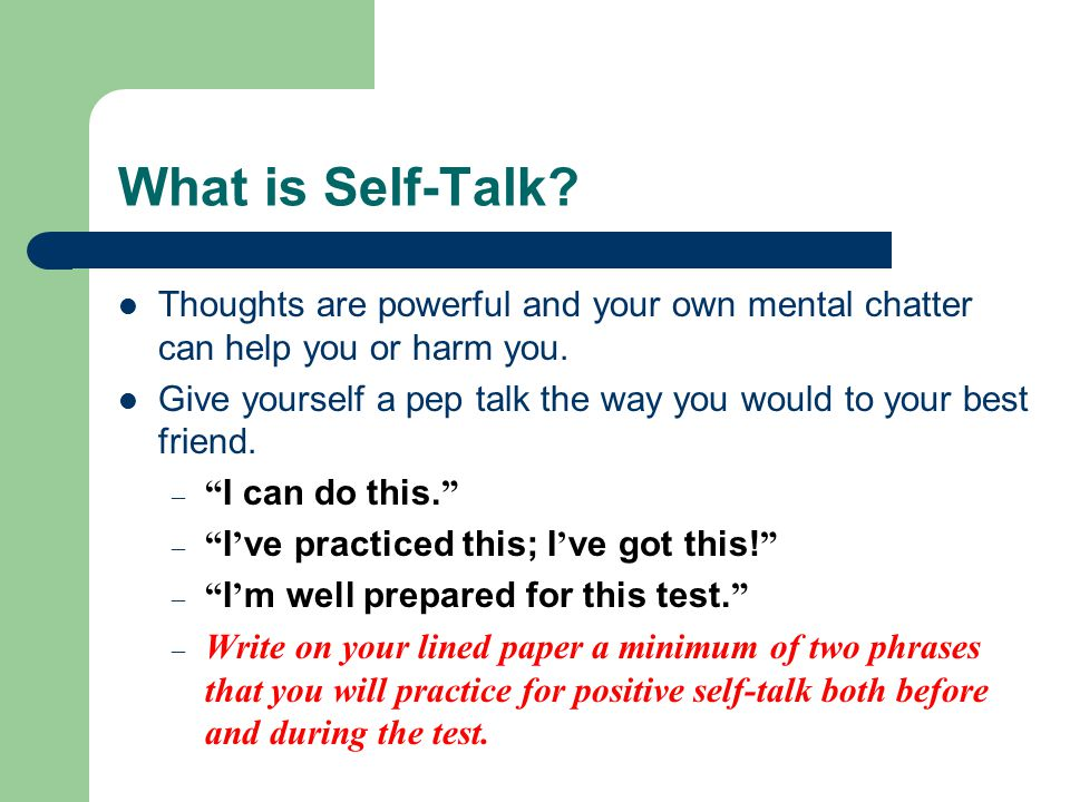 What is Self-Talk? Thoughts are powerful and your own mental chatter can help you or harm you. Give yourself a pep talk the way you would to your best