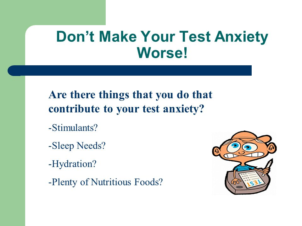 Don't Make Your Test Anxiety Worse.