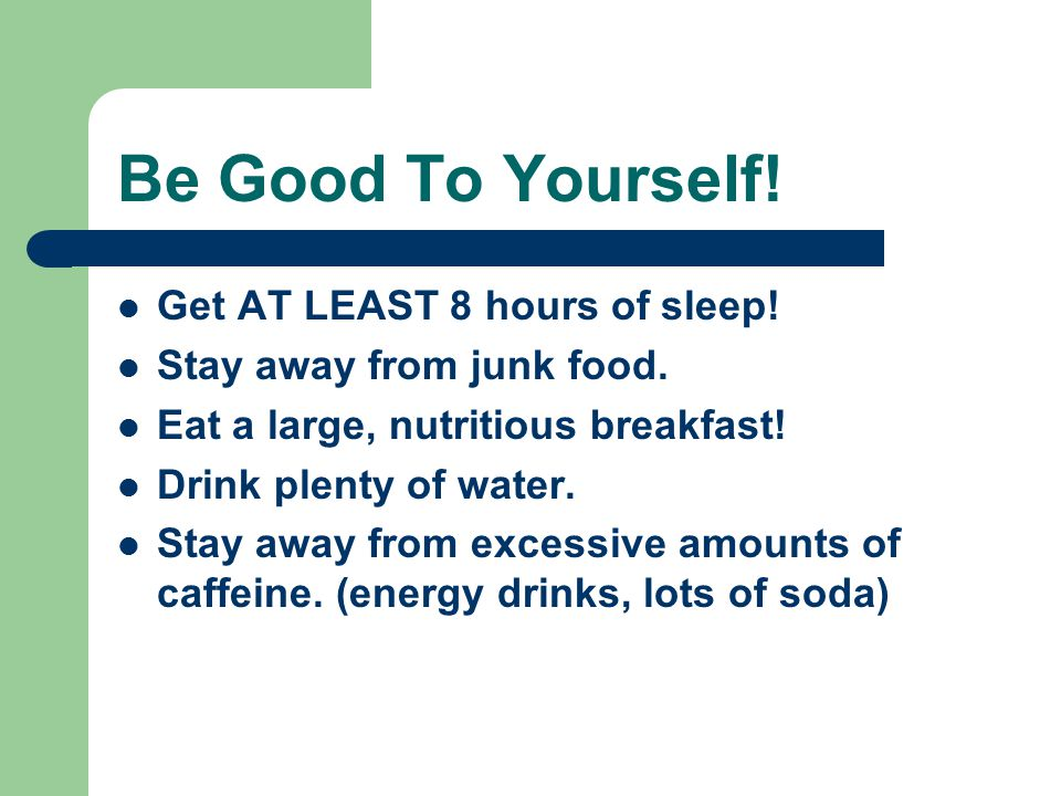 Be Good To Yourself! Get AT LEAST 8 hours of sleep! Stay away from junk food. Eat a large, nutritious breakfast! Drink plenty of water. Stay away from