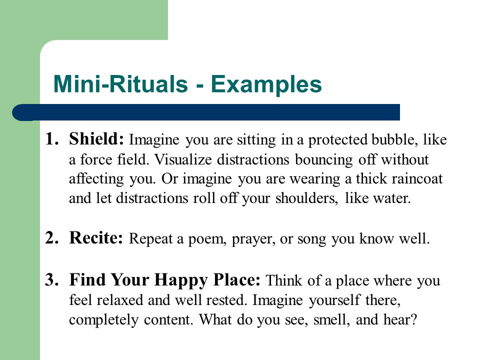 Mini-Rituals - Examples 1.Shield: Imagine you are sitting in a protected bubble, like a force field. Visualize distractions bouncing off without affec