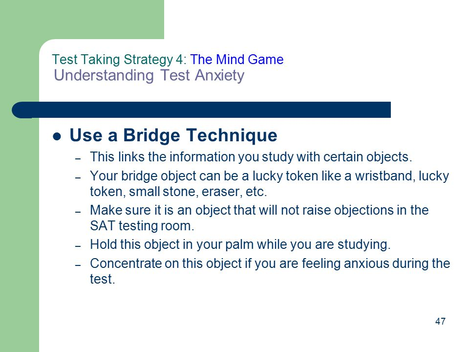47 Test Taking Strategy 4: The Mind Game Understanding Test Anxiety Use a Bridge Technique – This links the information you study with certain objects