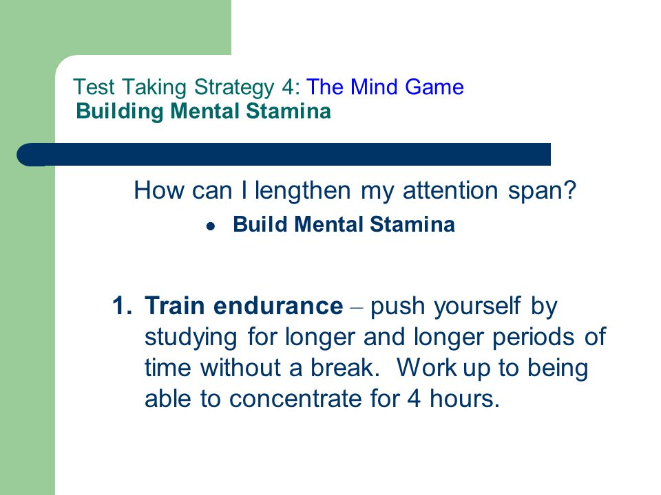 Test Taking Strategy 4: The Mind Game Building Mental Stamina How can I lengthen my attention span.