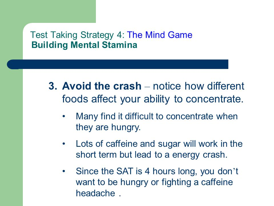 3. Avoid the crash – notice how different foods affect your ability to concentrate. Many find it difficult to concentrate when they are hungry. Lots o