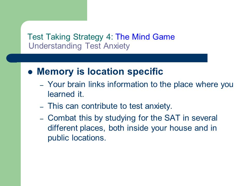 Test Taking Strategy 4: The Mind Game Understanding Test Anxiety Memory is location specific – Your brain links information to the place where you lea