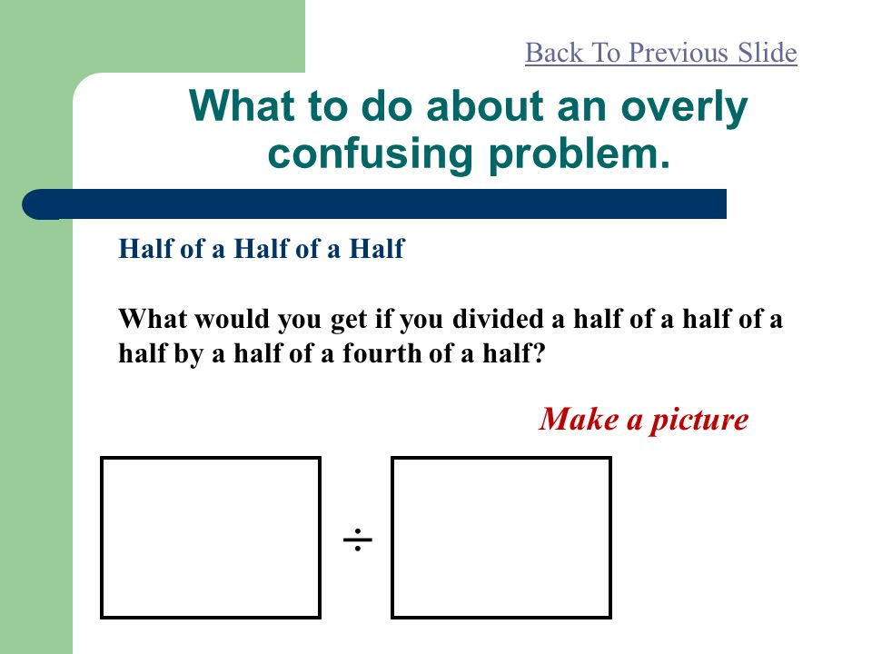 What to do about an overly confusing problem. Half of a Half of a Half What would you get if you divided a half of a half of a half by a half of a fou