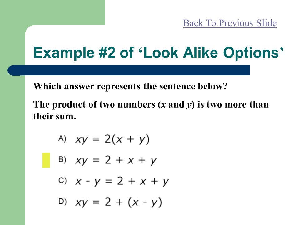 Example #2 of ' Look Alike Options ' Back To Previous Slide Which answer represents the sentence below? The product of two numbers (x and y) is two mo