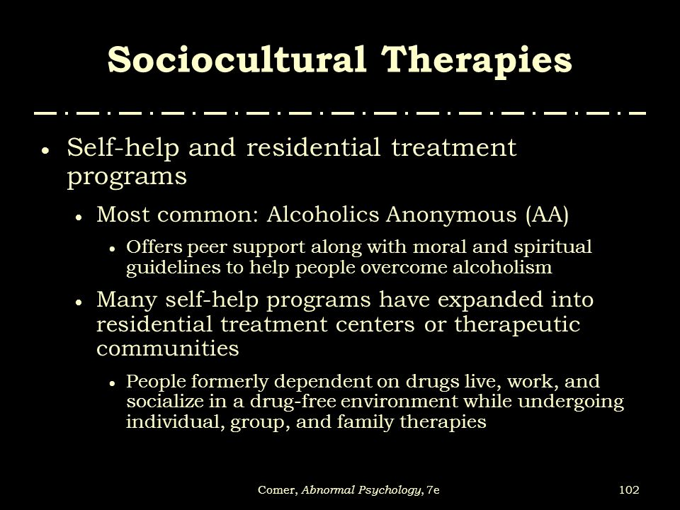 102Comer, Abnormal Psychology, 7e Sociocultural Therapies  Self-help and residential treatment programs  Most common: Alcoholics Anonymous (AA)  Of