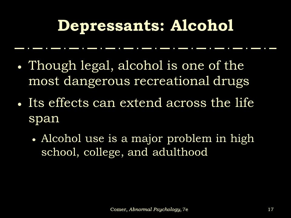 17Comer, Abnormal Psychology, 7e Depressants: Alcohol  Though legal, alcohol is one of the most dangerous recreational drugs  Its effects can extend