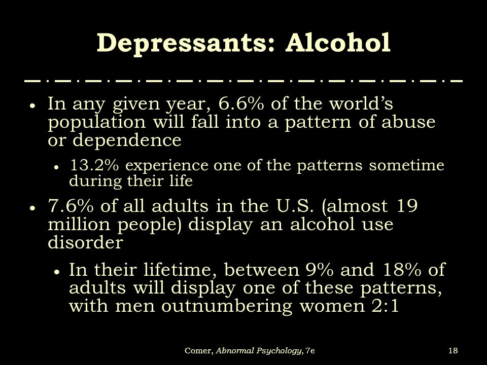 18Comer, Abnormal Psychology, 7e Depressants: Alcohol  In any given year, 6.6% of the world's population will fall into a pattern of abuse or depende