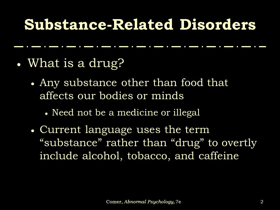 2Comer, Abnormal Psychology, 7e Substance-Related Disorders  What is a drug?  Any substance other than food that affects our bodies or minds  Need