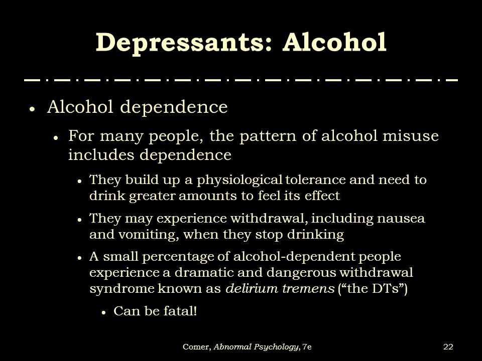 22Comer, Abnormal Psychology, 7e Depressants: Alcohol  Alcohol dependence  For many people, the pattern of alcohol misuse includes dependence  They