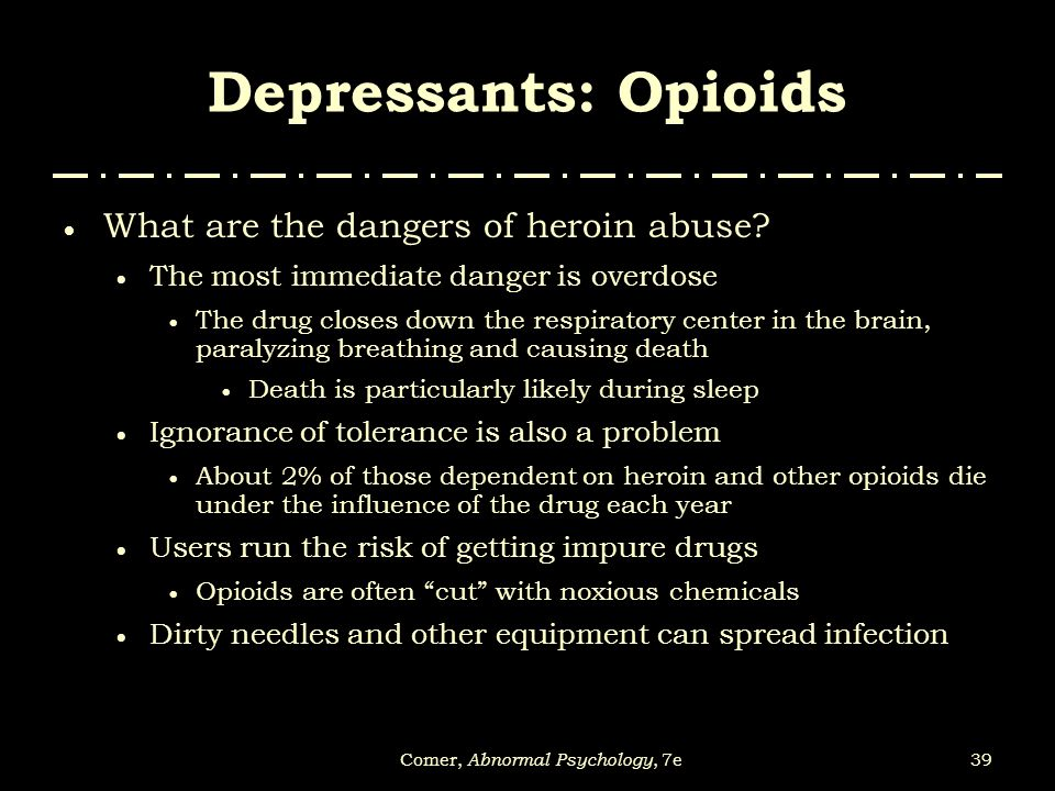 39Comer, Abnormal Psychology, 7e  What are the dangers of heroin abuse?  The most immediate danger is overdose  The drug closes down the respirator