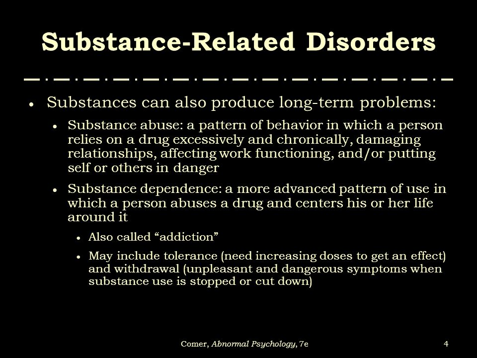 4Comer, Abnormal Psychology, 7e Substance-Related Disorders  Substances can also produce long-term problems:  Substance abuse: a pattern of behavior