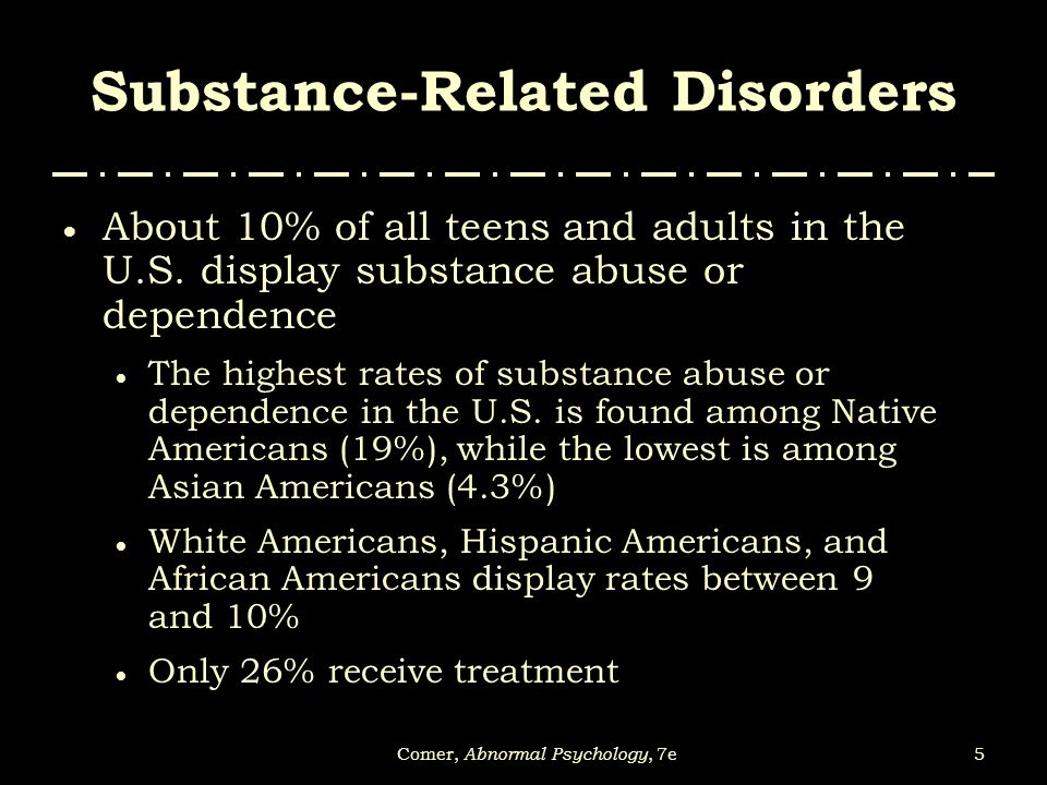 5Comer, Abnormal Psychology, 7e Substance-Related Disorders  About 10% of all teens and adults in the U.S. display substance abuse or dependence  Th