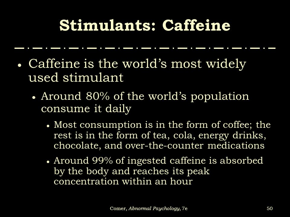 50Comer, Abnormal Psychology, 7e Stimulants: Caffeine  Caffeine is the world's most widely used stimulant  Around 80% of the world's population cons