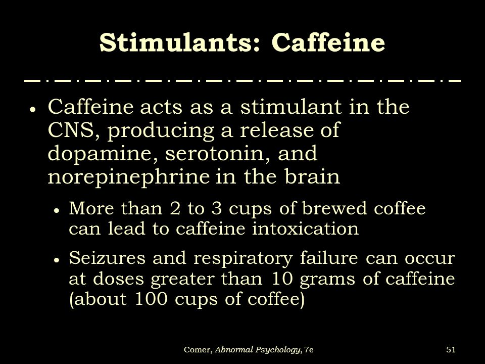 51Comer, Abnormal Psychology, 7e Stimulants: Caffeine  Caffeine acts as a stimulant in the CNS, producing a release of dopamine, serotonin, and norep