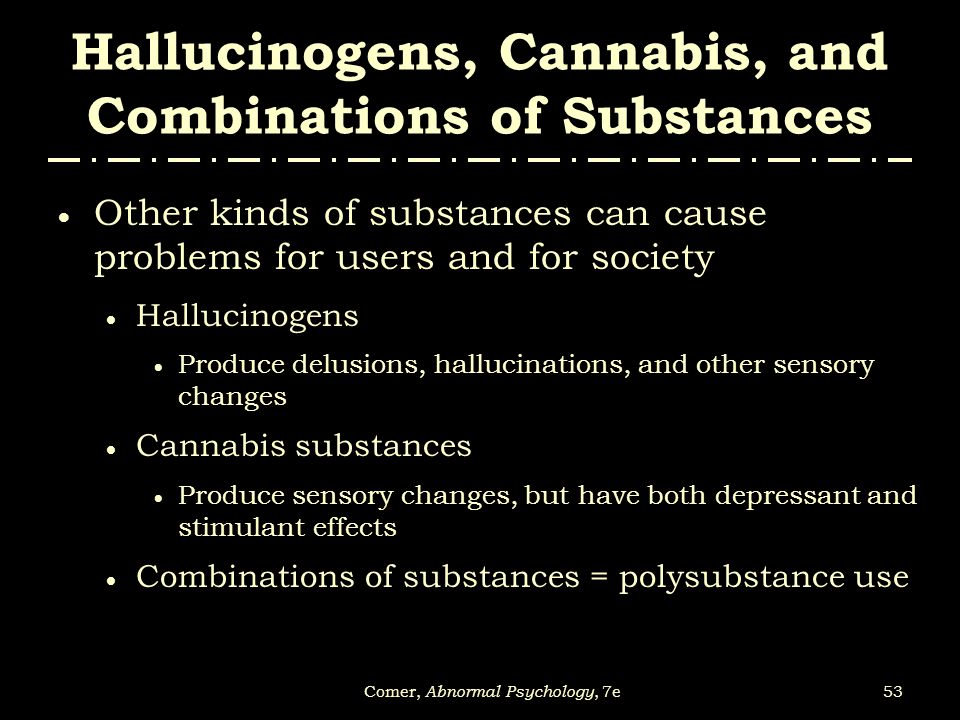 53Comer, Abnormal Psychology, 7e Hallucinogens, Cannabis, and Combinations of Substances  Other kinds of substances can cause problems for users and