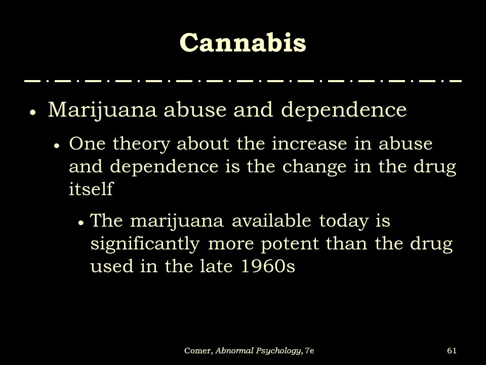 61Comer, Abnormal Psychology, 7e Cannabis  Marijuana abuse and dependence  One theory about the increase in abuse and dependence is the change in th
