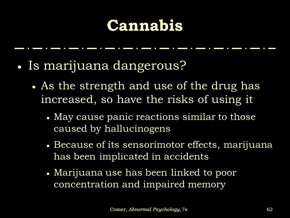 62Comer, Abnormal Psychology, 7e Cannabis  Is marijuana dangerous?  As the strength and use of the drug has increased, so have the risks of using it